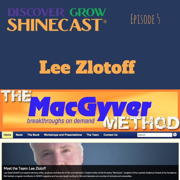 Lee Zlotoff, the MacGyver Method, is the guest on episode 6 of Discover Grow Shinecast