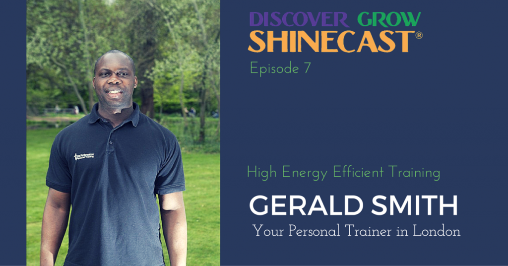 Gerald Smith, personal fitness trainer in London, is the guest on episode 007 of the Discover Grow Shinecast. We talk about HEET workouts, Gerald's unique version of high intensity interval training