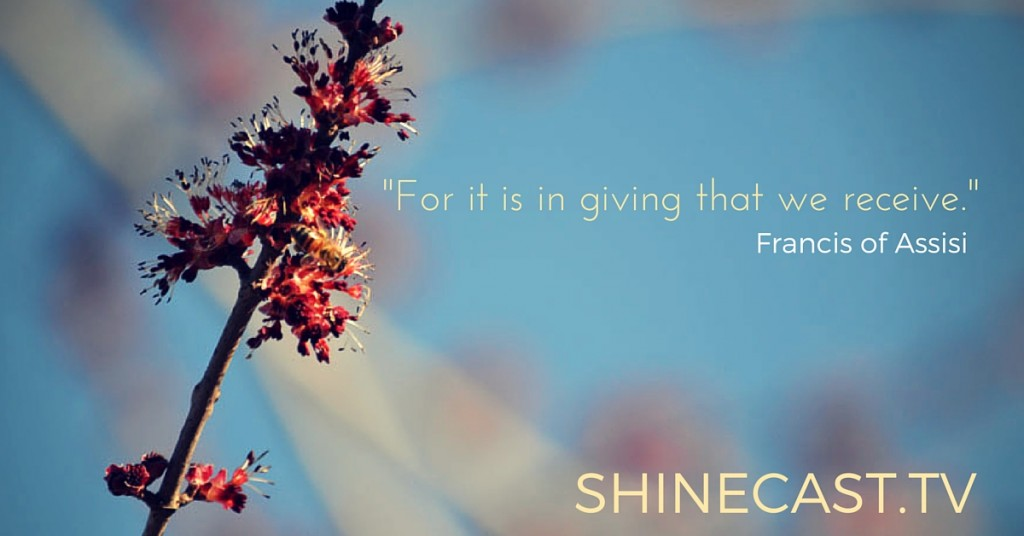 """""""For it is in giving that we receive."""" Francis of Assisi . Shinecast.tv"""