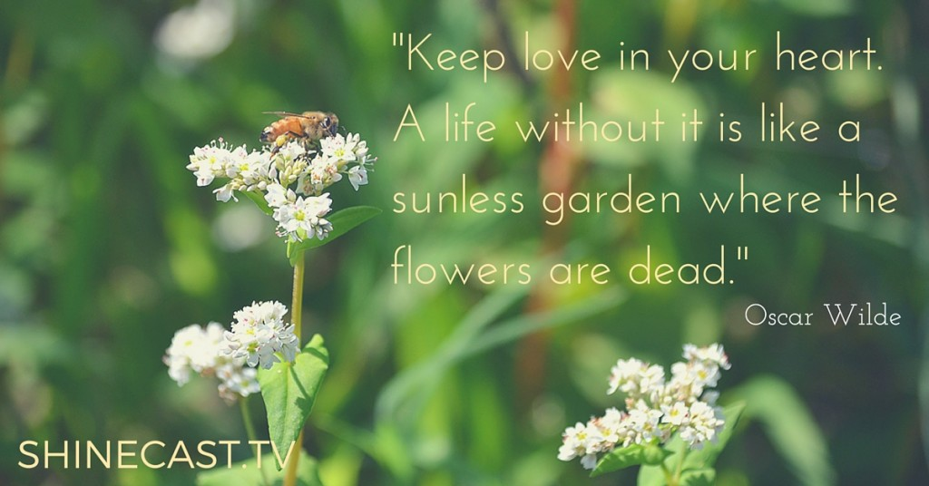 """""""Keep love in your heart. A life without it is like a sunless garden where the flowers are dead."""" - Oscar Wilde, Shinecast.tv"""