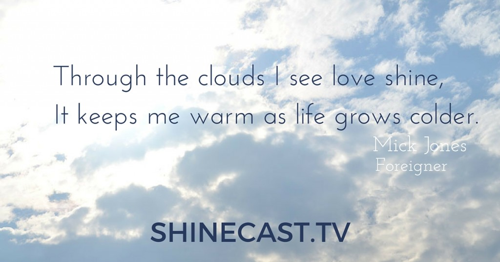 """Through the clouds I see love shine, it keeps me warm as life grows colder."""" Mick Jones, Foreigner, Shinecast.tv"""
