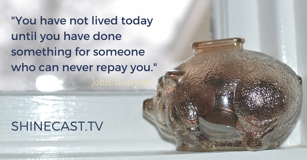 """""""You have not lived today until you have done something for someone who can never repay you."""" John Bunyan Shinecast.tv Discover Grow Shine"""
