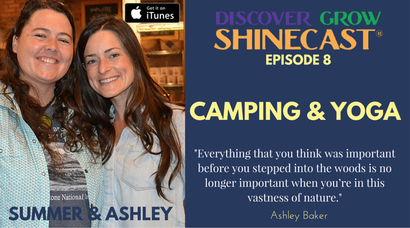 """Camping + Yoga for Women with Summer McCreless and Ashley Baker, guests on episode 8 of the Discover Grow Shinecast, a podcast to help along your path to health, wealth, wisdom and a happy life. """"Everything that you think was important before you stepped into the woods is no longer important when you're in this vastness of nature."""" Quote by Ashley Baker from the interview."""