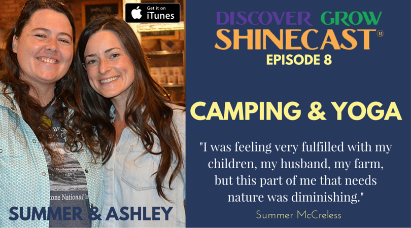"""Camping + Yoga for Women with Summer McCreless and Ashley Baker, guests on episode 8 of the Discover Grow Shinecast, a podcast to help along your path to health, wealth, wisdom and a happy life. """"I was feeling very fulfilled with my children, my husband, my farm, but this part of me that needs nature was diminishing."""" quote by Summer McCreless in interview for this episode. Image size 810px x 450px"""